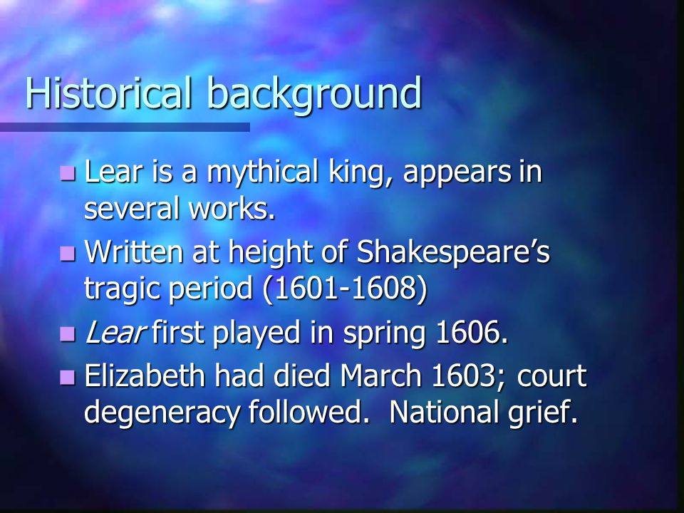 Historical background Lear is a mythical king, appears in several works. Lear is a mythical king, appears in several works. Written at height of Shake