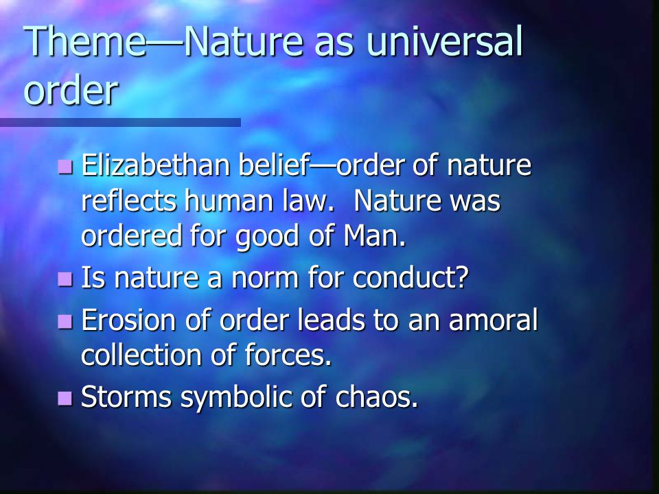 Theme—Nature as universal order Elizabethan belief—order of nature reflects human law. Nature was ordered for good of Man. Elizabethan belief—order of