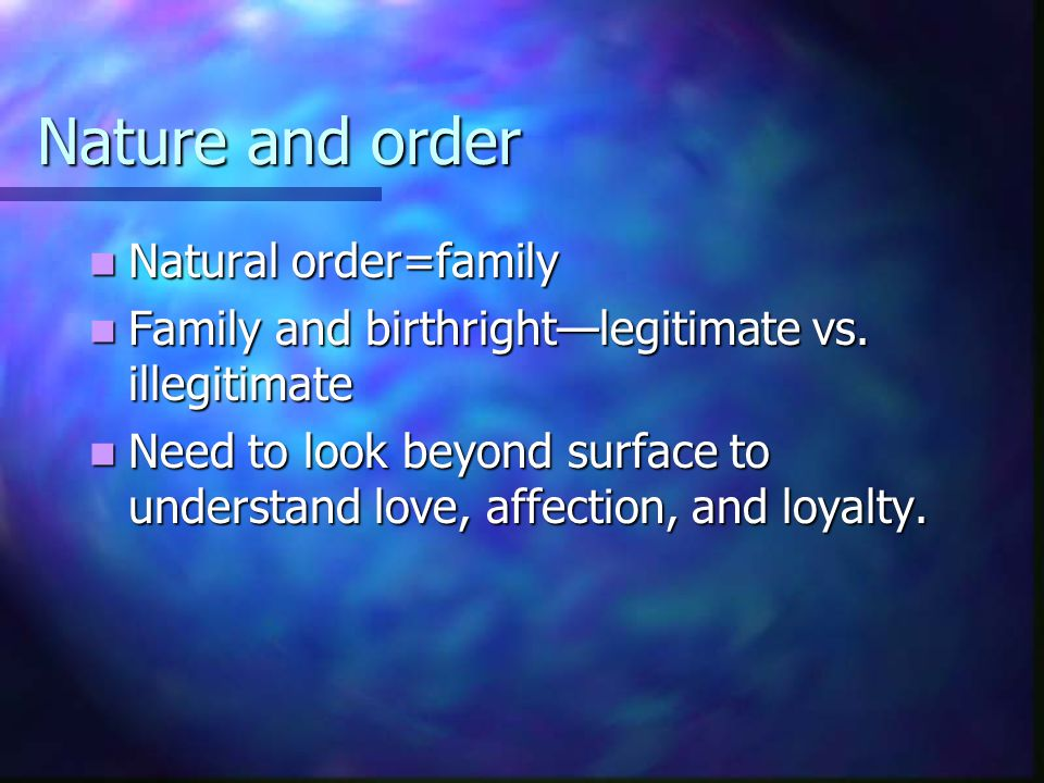 Nature and order Natural order=family Natural order=family Family and birthright—legitimate vs. illegitimate Family and birthright—legitimate vs. ille