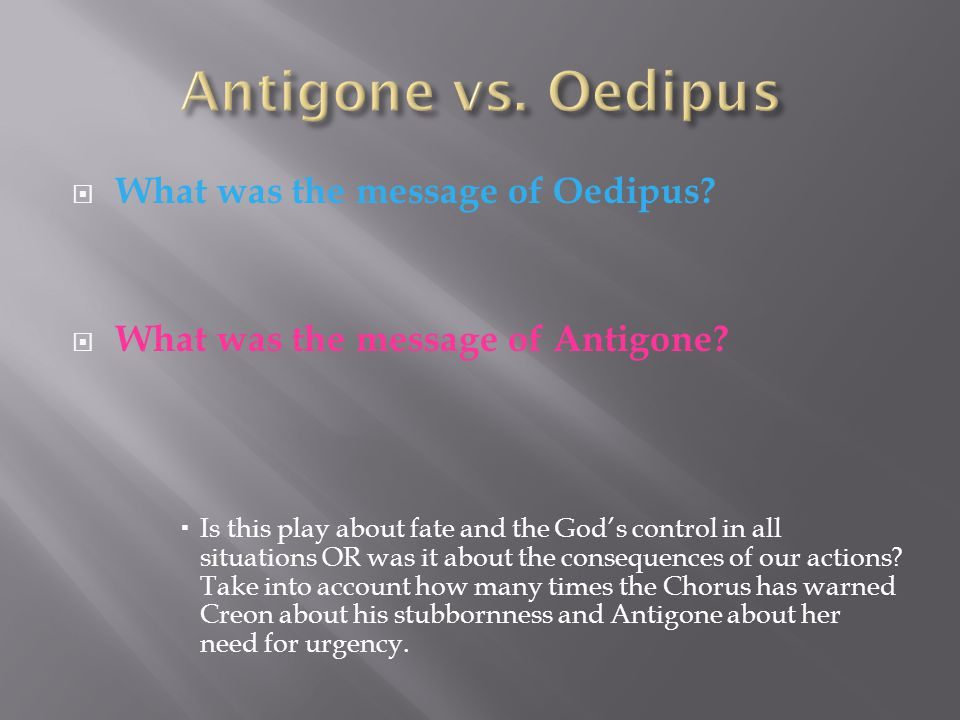  What was the message of Oedipus?  What was the message of Antigone?  Is this play about fate and the God's control in all situations OR was it abo