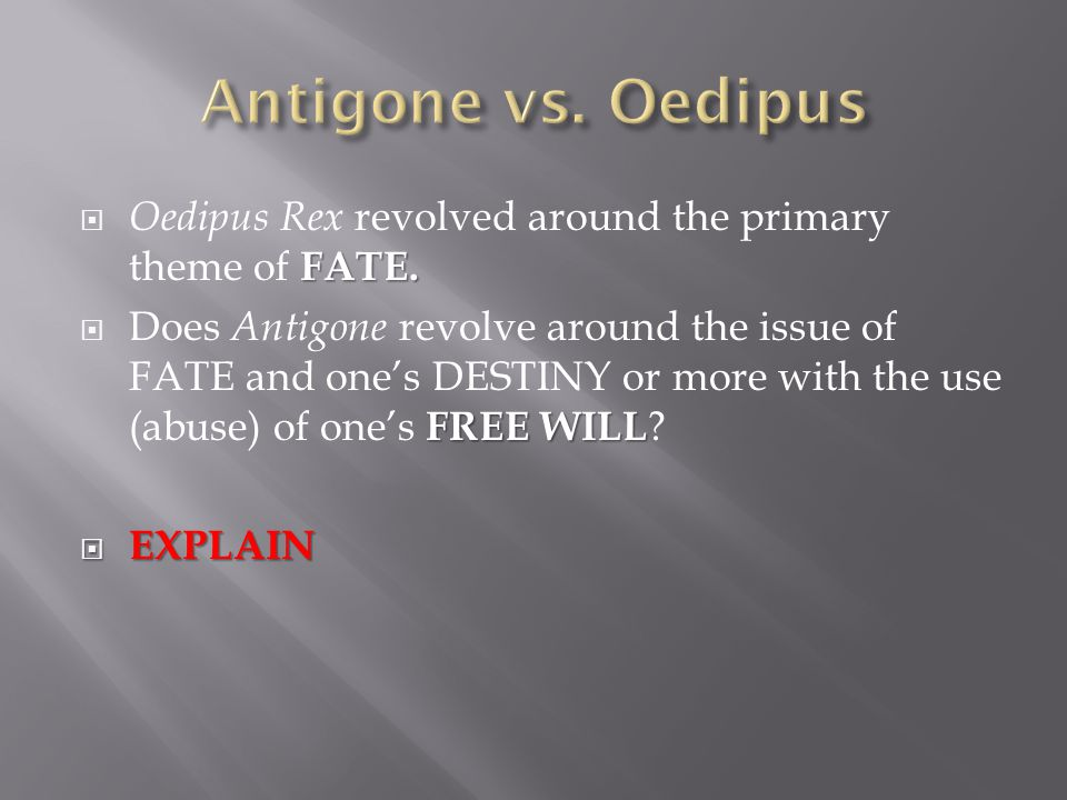 FATE.  Oedipus Rex revolved around the primary theme of FATE. FREE WILL  Does Antigone revolve around the issue of FATE and one's DESTINY or more wi