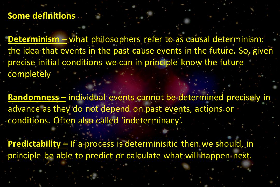 Some definitions Determinism – what philosophers refer to as causal determinism: the idea that events in the past cause events in the future.
