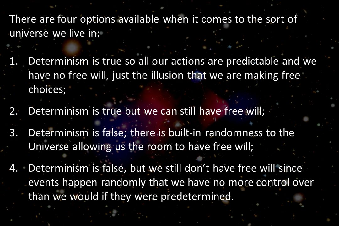 There are four options available when it comes to the sort of universe we live in: 1.Determinism is true so all our actions are predictable and we have no free will, just the illusion that we are making free choices; 2.Determinism is true but we can still have free will; 3.Determinism is false; there is built-in randomness to the Universe allowing us the room to have free will; 4.Determinism is false, but we still don't have free will since events happen randomly that we have no more control over than we would if they were predetermined.