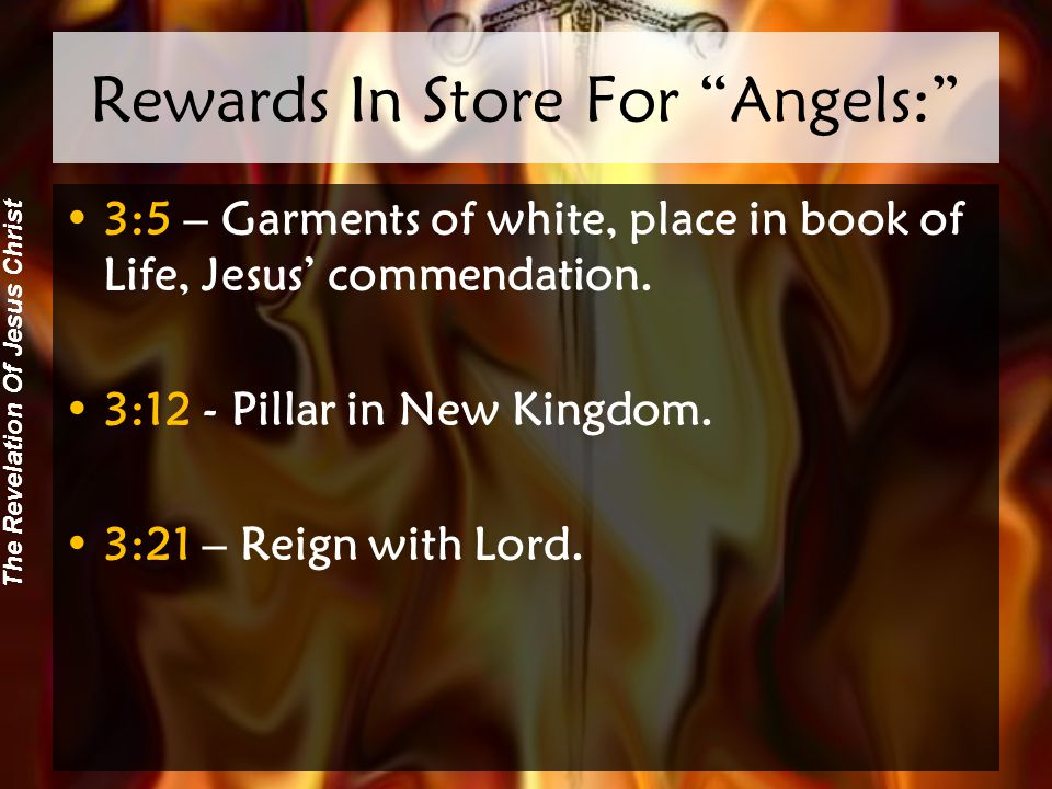 The Revelation Of Jesus Christ Rewards In Store For Angels: 3:5 – Garments of white, place in book of Life, Jesus' commendation.