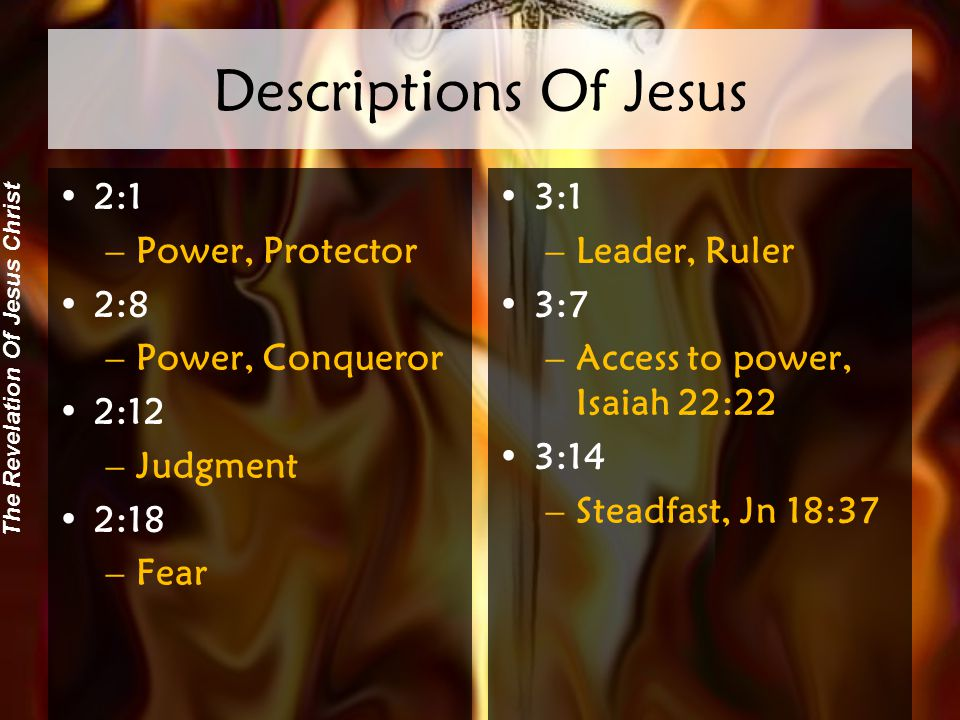The Revelation Of Jesus Christ Descriptions Of Jesus 2:1 –Power, Protector 2:8 –Power, Conqueror 2:12 –Judgment 2:18 –Fear 3:1 –Leader, Ruler 3:7 –Access to power, Isaiah 22:22 3:14 –Steadfast, Jn 18:37