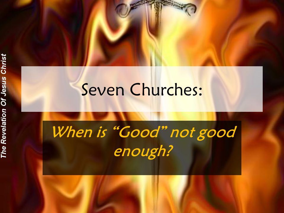 The Revelation Of Jesus Christ Seven Churches: When is Good not good enough