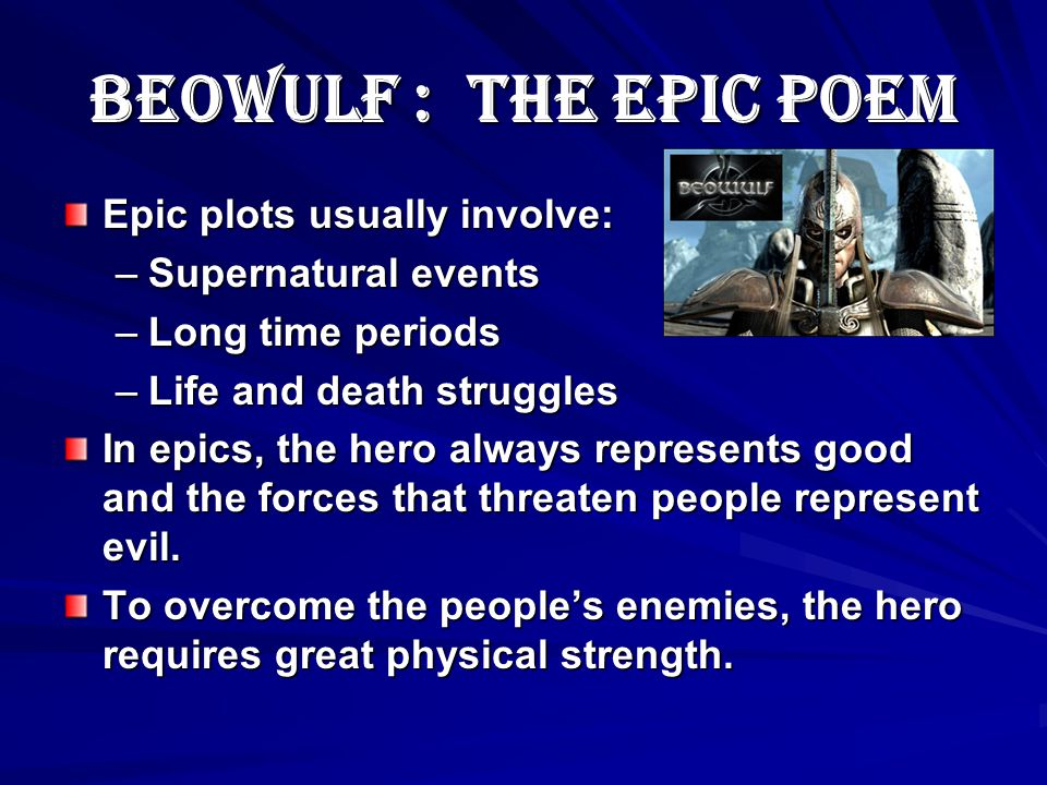 Beowulf : The Epic Poem Beowulf is an early Anglo-Saxon epic. An epic is a long narrative poem that recounts, in formal language, the exploits of a la