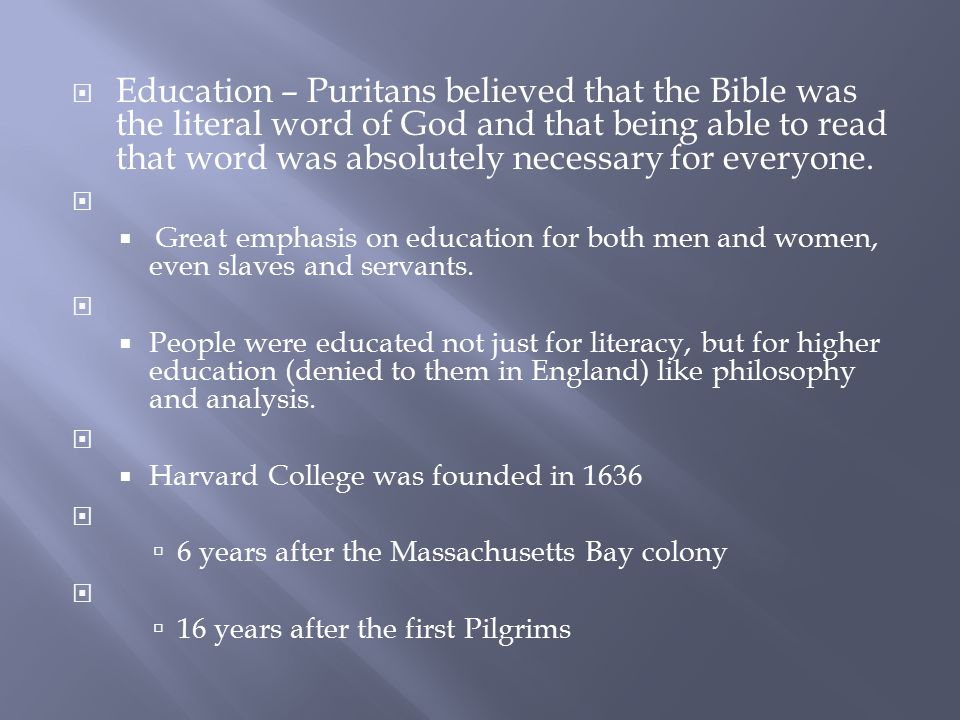  Education – Puritans believed that the Bible was the literal word of God and that being able to read that word was absolutely necessary for everyone.