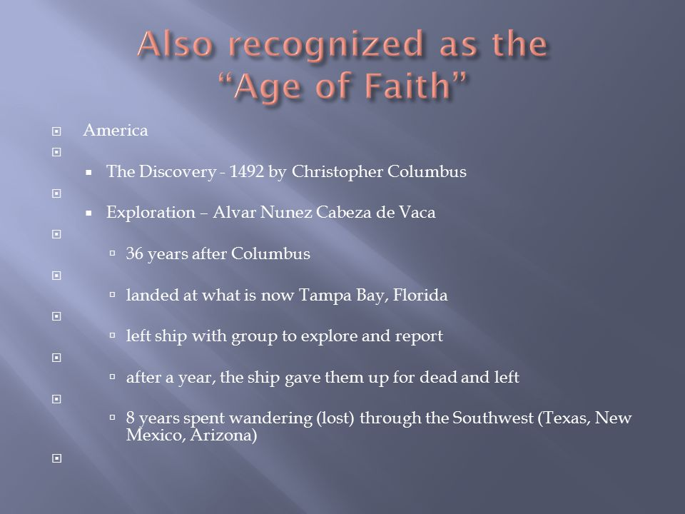  America   The Discovery - 1492 by Christopher Columbus   Exploration – Alvar Nunez Cabeza de Vaca   36 years after Columbus   landed at what is now Tampa Bay, Florida   left ship with group to explore and report   after a year, the ship gave them up for dead and left   8 years spent wandering (lost) through the Southwest (Texas, New Mexico, Arizona) 