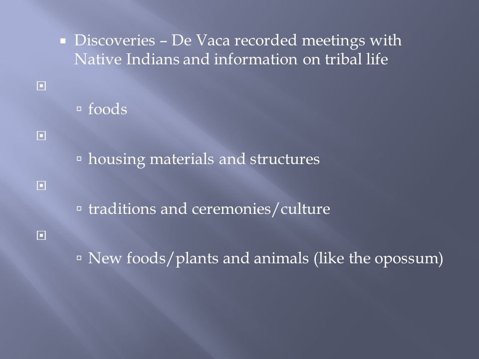  Discoveries – De Vaca recorded meetings with Native Indians and information on tribal life   foods   housing materials and structures   traditions and ceremonies/culture   New foods/plants and animals (like the opossum)