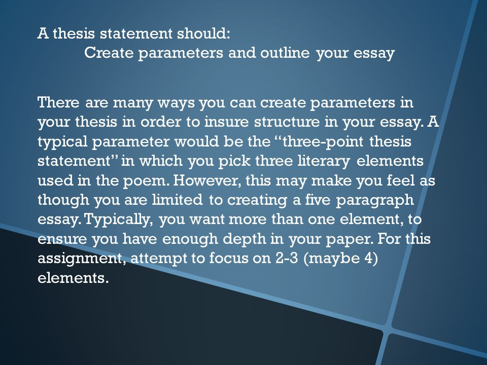A thesis statement should: Create parameters and outline your essay There are many ways you can create parameters in your thesis in order to insure structure in your essay.