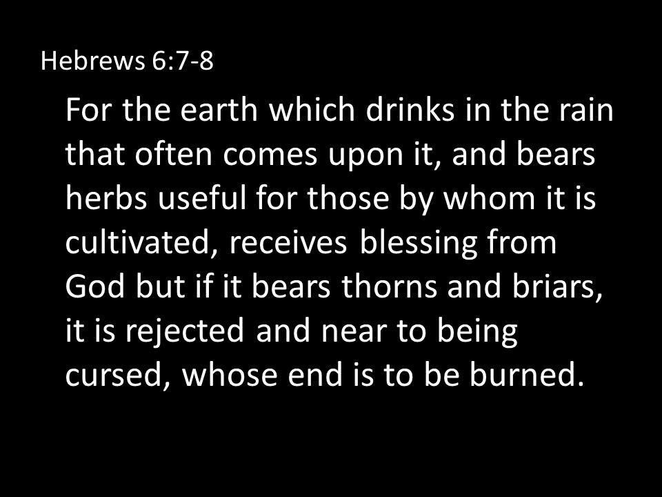 Hebrews 6:7-8 For the earth which drinks in the rain that often comes upon it, and bears herbs useful for those by whom it is cultivated, receives blessing from God but if it bears thorns and briars, it is rejected and near to being cursed, whose end is to be burned.