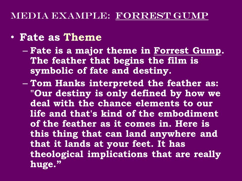 Media Example: Forrest Gump Fate as Theme – Fate is a major theme in Forrest Gump. The feather that begins the film is symbolic of fate and destiny. –