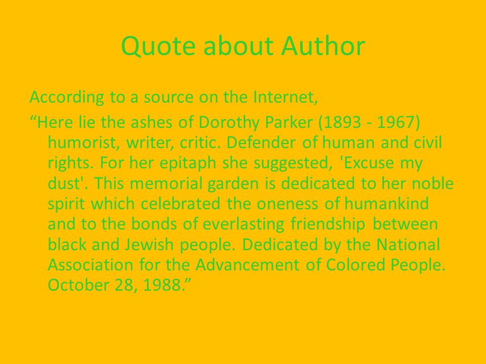 "Quote about Author According to a source on the Internet, ""Here lie the ashes of Dorothy Parker (1893 - 1967) humorist, writer, critic. Defender of hu"