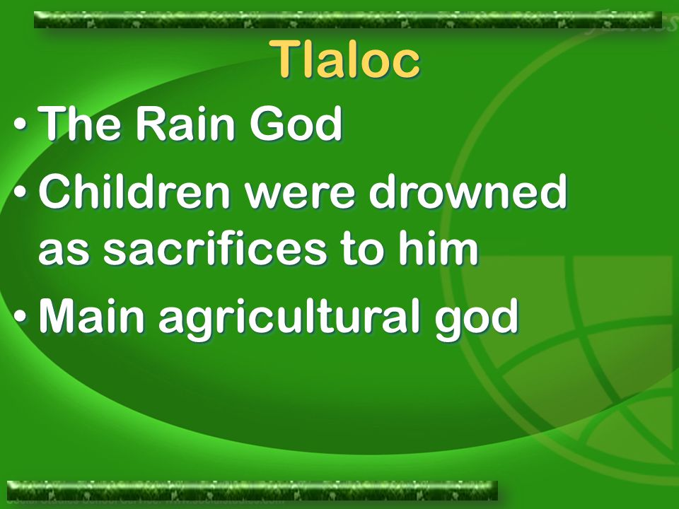The Rain God The Rain God Children were drowned as sacrifices to him Children were drowned as sacrifices to him Main agricultural god Main agricultura
