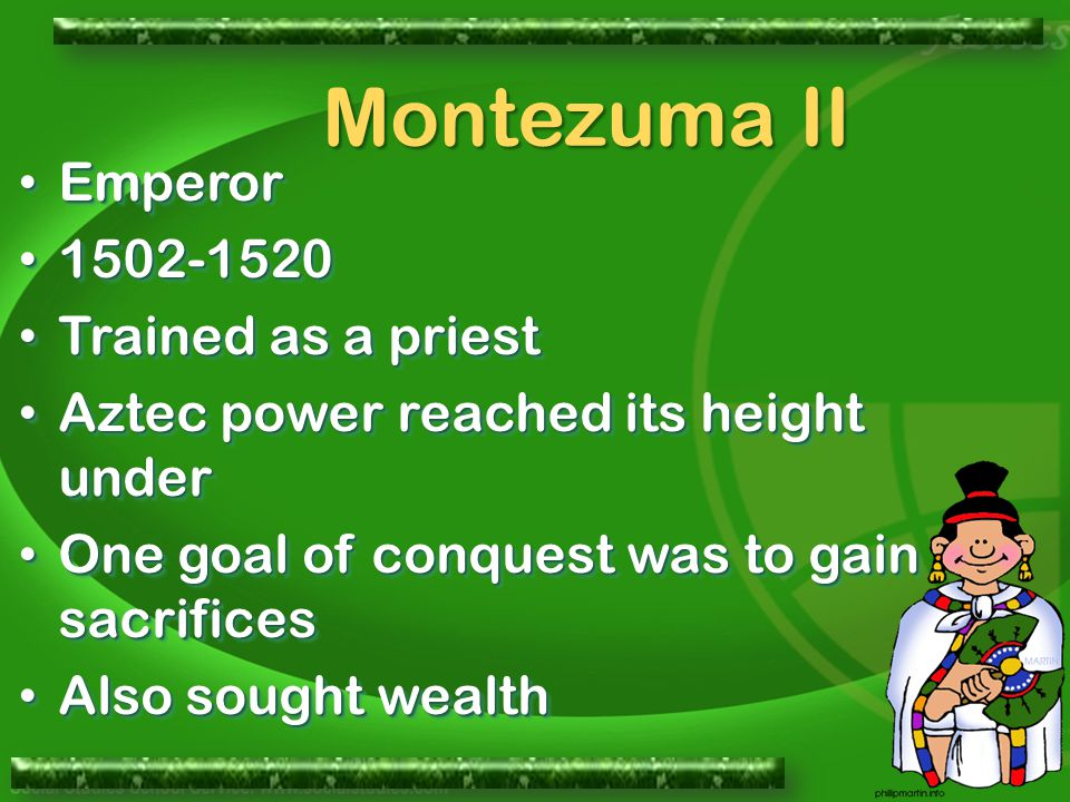 Emperor Emperor 1502-1520 1502-1520 Trained as a priest Trained as a priest Aztec power reached its height under Aztec power reached its height under One goal of conquest was to gain sacrifices One goal of conquest was to gain sacrifices Also sought wealth Also sought wealth Emperor Emperor 1502-1520 1502-1520 Trained as a priest Trained as a priest Aztec power reached its height under Aztec power reached its height under One goal of conquest was to gain sacrifices One goal of conquest was to gain sacrifices Also sought wealth Also sought wealth Montezuma II