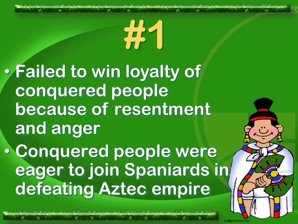 Failed to win loyalty of conquered people because of resentment and anger Failed to win loyalty of conquered people because of resentment and anger Conquered people were eager to join Spaniards in defeating Aztec empire Conquered people were eager to join Spaniards in defeating Aztec empire Failed to win loyalty of conquered people because of resentment and anger Failed to win loyalty of conquered people because of resentment and anger Conquered people were eager to join Spaniards in defeating Aztec empire Conquered people were eager to join Spaniards in defeating Aztec empire #1