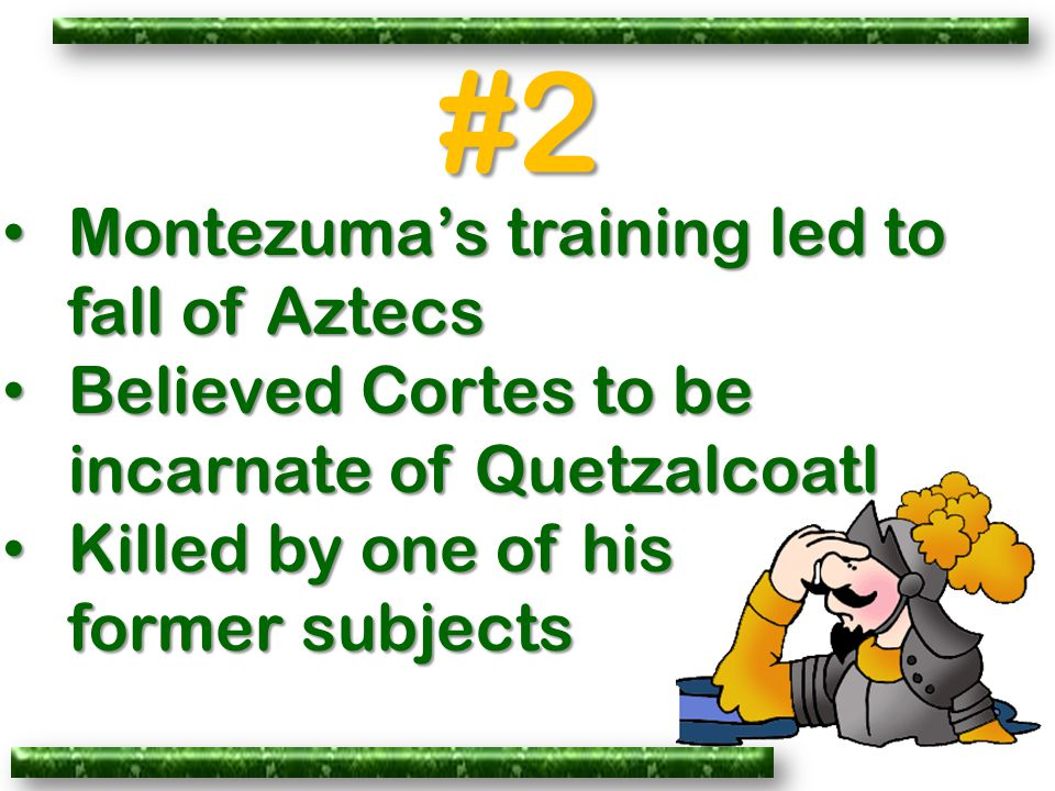 #2 Montezuma's training led to fall of Aztecs Montezuma's training led to fall of Aztecs Believed Cortes to be incarnate of Quetzalcoatl Believed Cortes to be incarnate of Quetzalcoatl Killed by one of his Killed by one of his former subjects former subjects