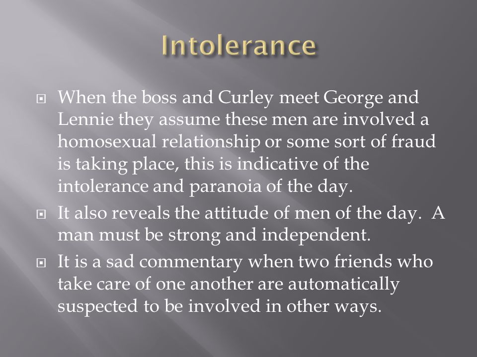  When the boss and Curley meet George and Lennie they assume these men are involved a homosexual relationship or some sort of fraud is taking place, this is indicative of the intolerance and paranoia of the day.