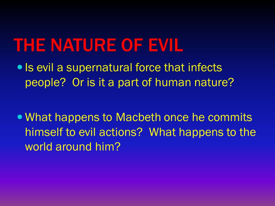 THE NATURE OF EVIL Is evil a supernatural force that infects people? Or is it a part of human nature? What happens to Macbeth once he commits himself
