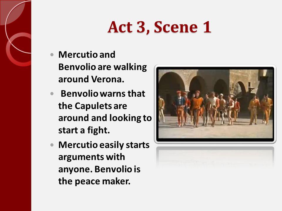 Act 3, Scene 1 Mercutio and Benvolio are walking around Verona. Benvolio warns that the Capulets are around and looking to start a fight. Mercutio eas