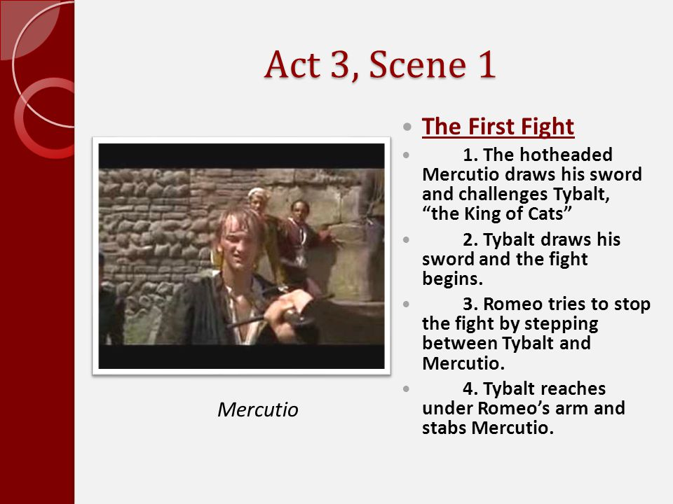 """Act 3, Scene 1 The First Fight 1. The hotheaded Mercutio draws his sword and challenges Tybalt, """"the King of Cats"""" 2. Tybalt draws his sword and the f"""