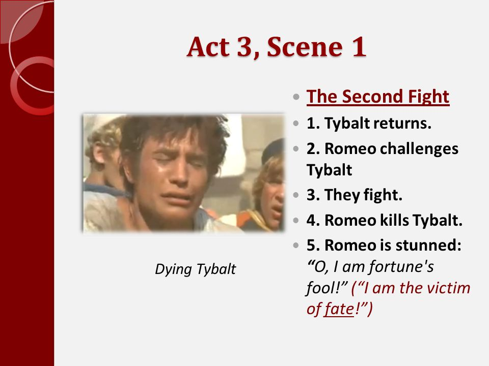 """Act 3, Scene 1 The Second Fight 1. Tybalt returns. 2. Romeo challenges Tybalt 3. They fight. 4. Romeo kills Tybalt. 5. Romeo is stunned: """"O, I am fort"""
