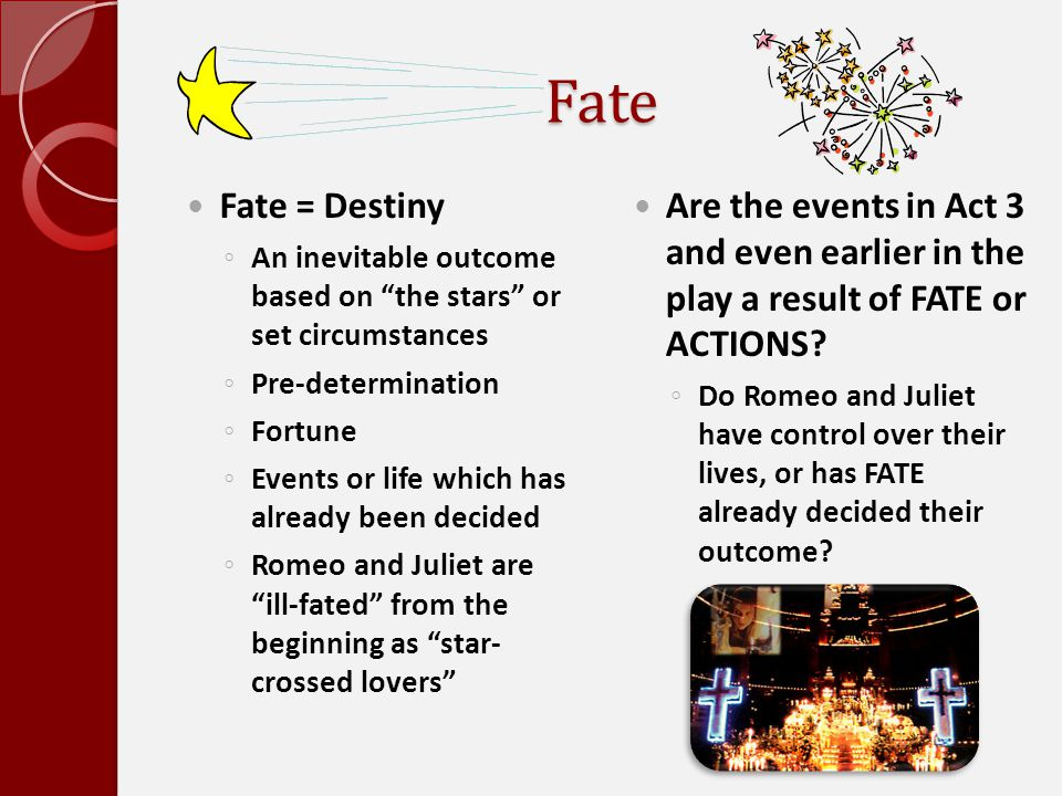 """Fate Fate = Destiny ◦ An inevitable outcome based on """"the stars"""" or set circumstances ◦ Pre-determination ◦ Fortune ◦ Events or life which has already"""