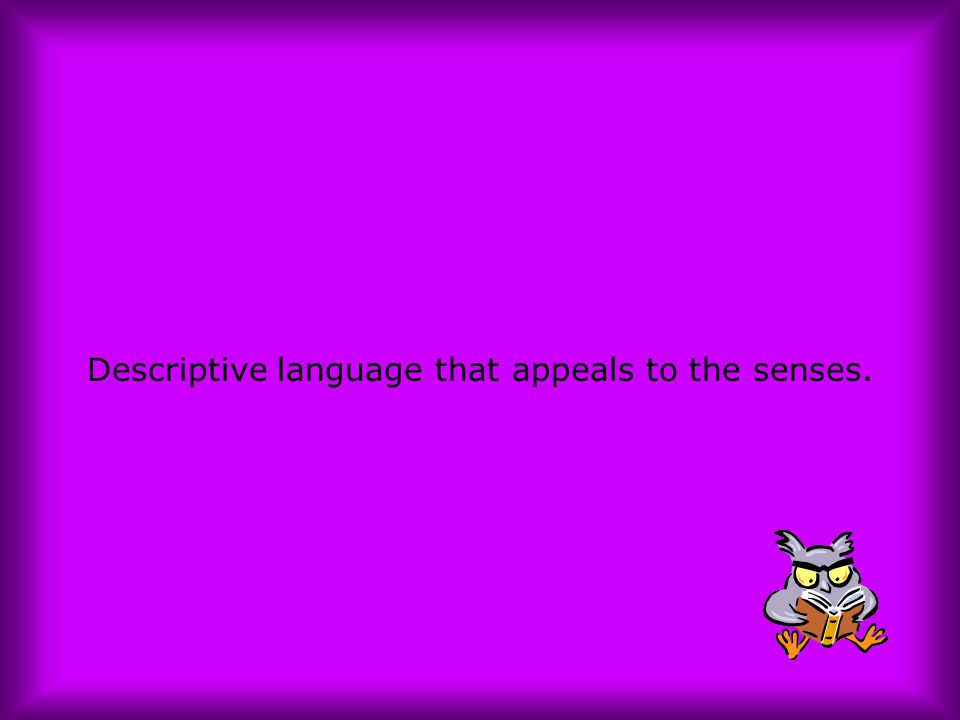Descriptive language that appeals to the senses.