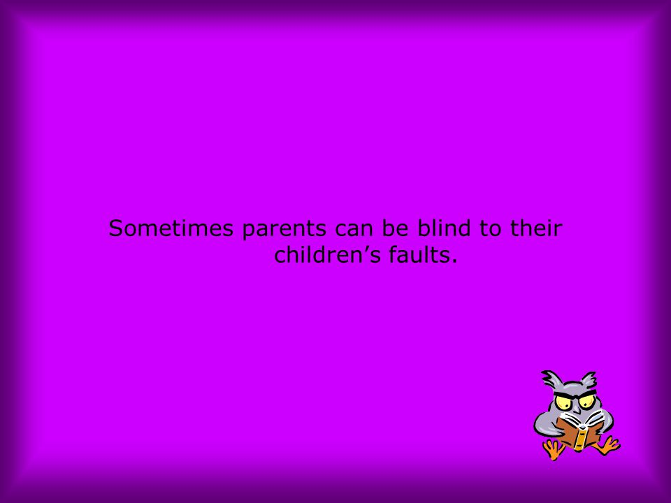 Sometimes parents can be blind to their children's faults.