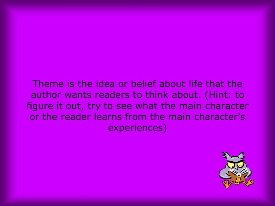 Theme is the idea or belief about life that the author wants readers to think about. (Hint: to figure it out, try to see what the main character or th