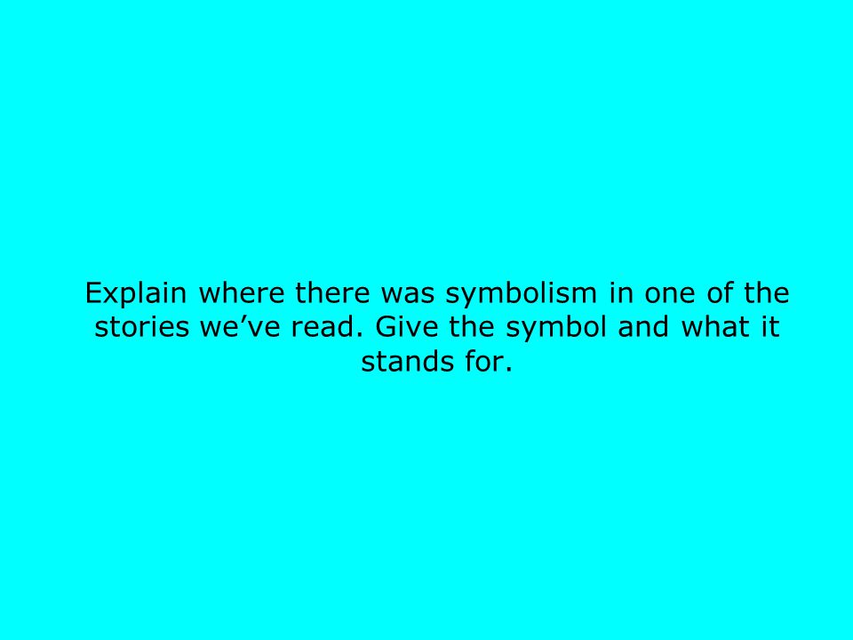 Explain where there was symbolism in one of the stories we've read. Give the symbol and what it stands for.