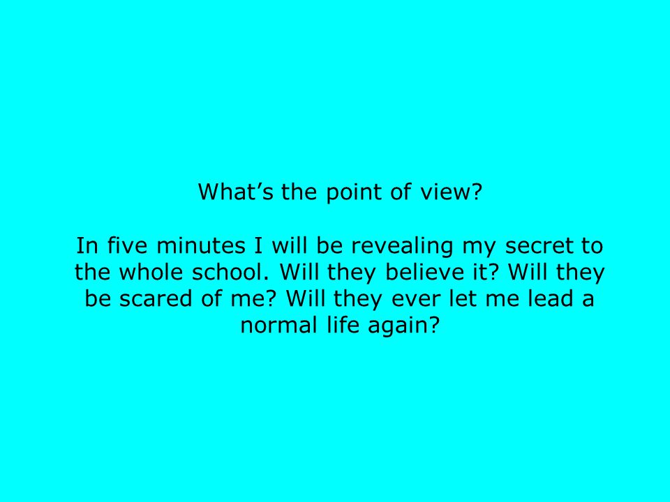 What's the point of view? In five minutes I will be revealing my secret to the whole school. Will they believe it? Will they be scared of me? Will the