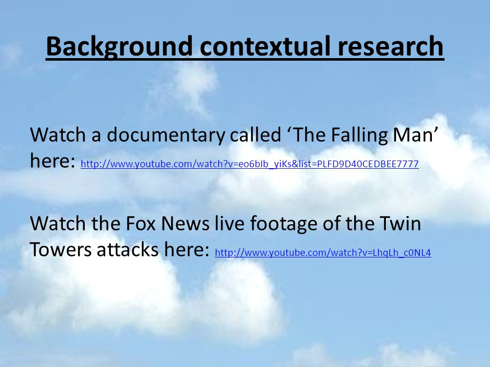 Background contextual research Watch a documentary called 'The Falling Man' here: http://www.youtube.com/watch v=eo6bIb_yiKs&list=PLFD9D40CEDBEE7777 http://www.youtube.com/watch v=eo6bIb_yiKs&list=PLFD9D40CEDBEE7777 Watch the Fox News live footage of the Twin Towers attacks here: http://www.youtube.com/watch v=LhqLh_c0NL4 http://www.youtube.com/watch v=LhqLh_c0NL4