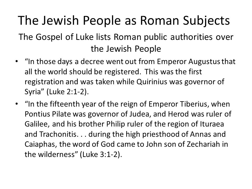 "The Jewish People as Roman Subjects The Gospel of Luke lists Roman public authorities over the Jewish People ""In those days a decree went out from Emp"