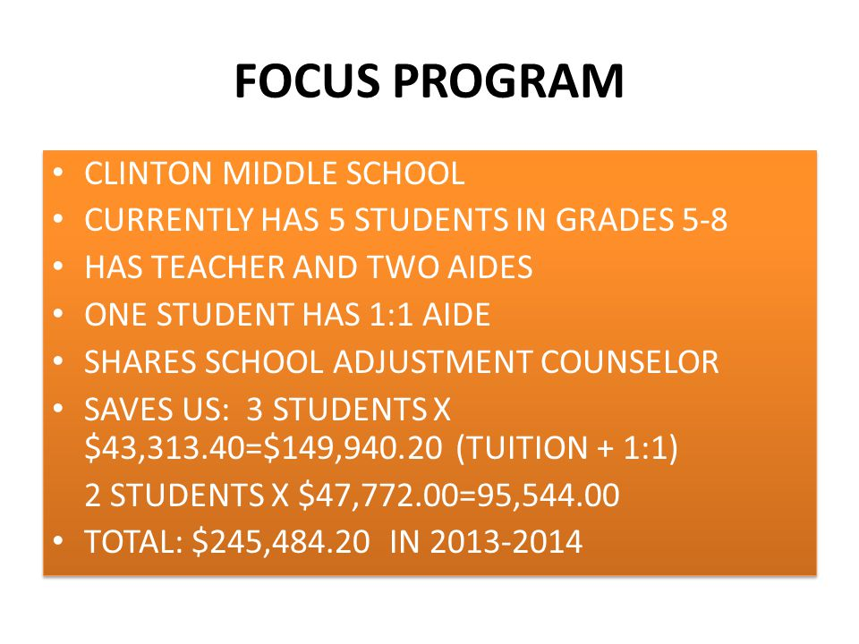 FOCUS PROGRAM CLINTON MIDDLE SCHOOL CURRENTLY HAS 5 STUDENTS IN GRADES 5-8 HAS TEACHER AND TWO AIDES ONE STUDENT HAS 1:1 AIDE SHARES SCHOOL ADJUSTMENT COUNSELOR SAVES US: 3 STUDENTS X $43,313.40=$149,940.20 (TUITION + 1:1) 2 STUDENTS X $47,772.00=95,544.00 TOTAL: $245,484.20 IN 2013-2014 CLINTON MIDDLE SCHOOL CURRENTLY HAS 5 STUDENTS IN GRADES 5-8 HAS TEACHER AND TWO AIDES ONE STUDENT HAS 1:1 AIDE SHARES SCHOOL ADJUSTMENT COUNSELOR SAVES US: 3 STUDENTS X $43,313.40=$149,940.20 (TUITION + 1:1) 2 STUDENTS X $47,772.00=95,544.00 TOTAL: $245,484.20 IN 2013-2014