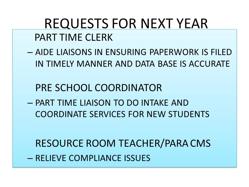 REQUESTS FOR NEXT YEAR PART TIME CLERK – AIDE LIAISONS IN ENSURING PAPERWORK IS FILED IN TIMELY MANNER AND DATA BASE IS ACCURATE PRE SCHOOL COORDINATOR – PART TIME LIAISON TO DO INTAKE AND COORDINATE SERVICES FOR NEW STUDENTS RESOURCE ROOM TEACHER/PARA CMS – RELIEVE COMPLIANCE ISSUES PART TIME CLERK – AIDE LIAISONS IN ENSURING PAPERWORK IS FILED IN TIMELY MANNER AND DATA BASE IS ACCURATE PRE SCHOOL COORDINATOR – PART TIME LIAISON TO DO INTAKE AND COORDINATE SERVICES FOR NEW STUDENTS RESOURCE ROOM TEACHER/PARA CMS – RELIEVE COMPLIANCE ISSUES