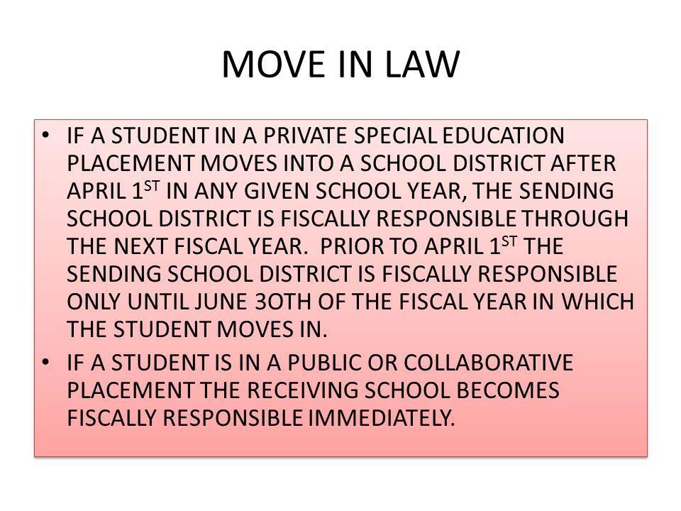 MOVE IN LAW IF A STUDENT IN A PRIVATE SPECIAL EDUCATION PLACEMENT MOVES INTO A SCHOOL DISTRICT AFTER APRIL 1 ST IN ANY GIVEN SCHOOL YEAR, THE SENDING SCHOOL DISTRICT IS FISCALLY RESPONSIBLE THROUGH THE NEXT FISCAL YEAR.