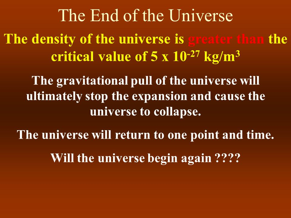 The End of the Universe IF the density of the universe is equal to the critical value of 5 x 10 -27 kg/m 3 The gravitational pull of the universe will ultimately stop the expansion of the universe.