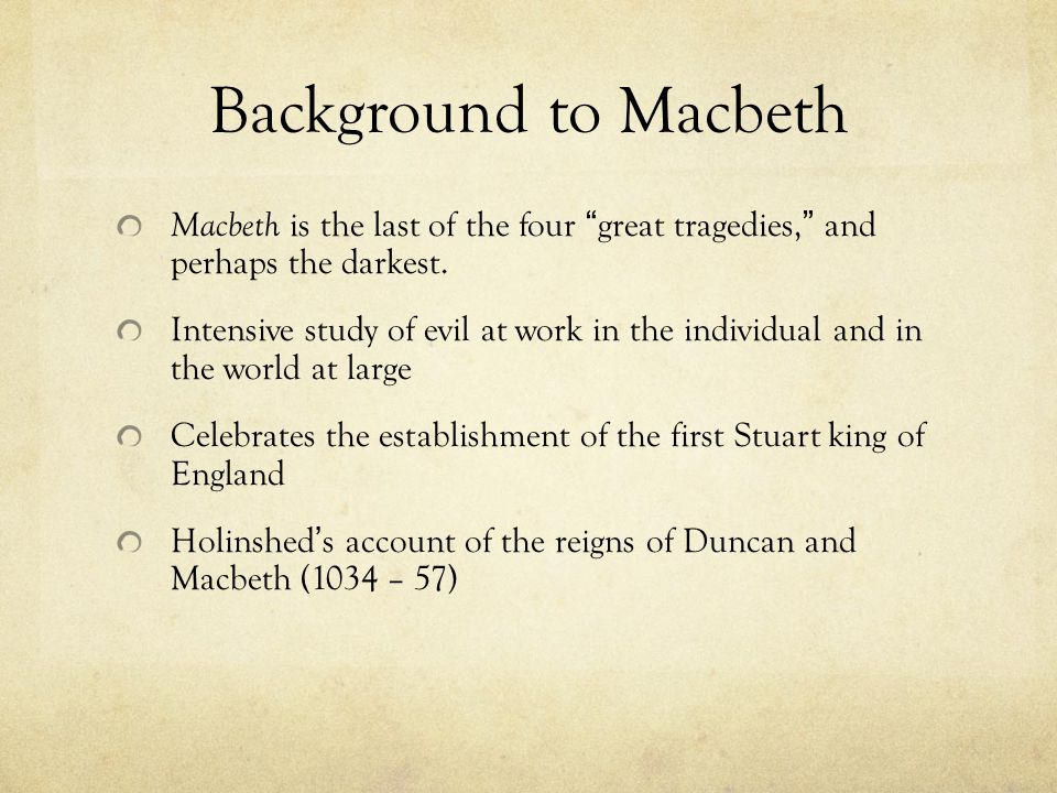 Background to Macbeth 1603 – new monarch ascended the throne after Elizabeth I James VI of Scotland, who was to become James I of England Interest in all things Scottish Raphael Holinshed – History of Scotland – material for a tragedy In Scottish history of the 11 th century, Shakespeare found a spectacle of violence Macbeth – first published 1623