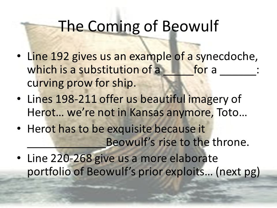 The Coming of Beowulf Line 192 gives us an example of a synecdoche, which is a substitution of a _____for a ______: curving prow for ship. Lines 198-2