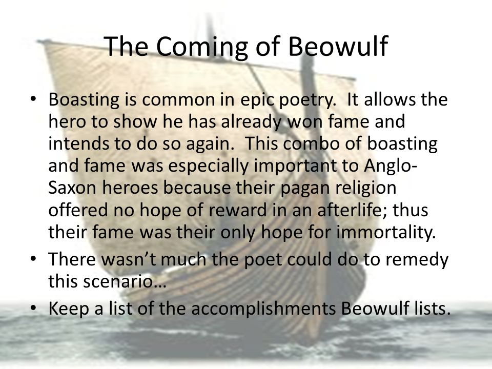 The Coming of Beowulf Boasting is common in epic poetry. It allows the hero to show he has already won fame and intends to do so again. This combo of