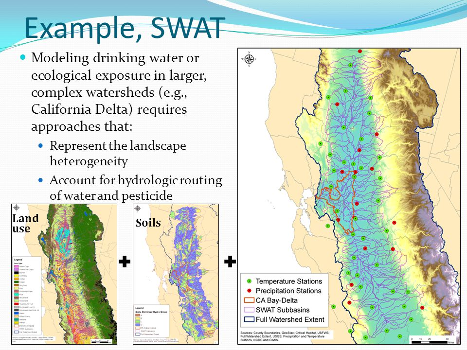 Example, SWAT Modeling drinking water or ecological exposure in larger, complex watersheds (e.g., California Delta) requires approaches that: Represent the landscape heterogeneity Account for hydrologic routing of water and pesticide Land use Soils
