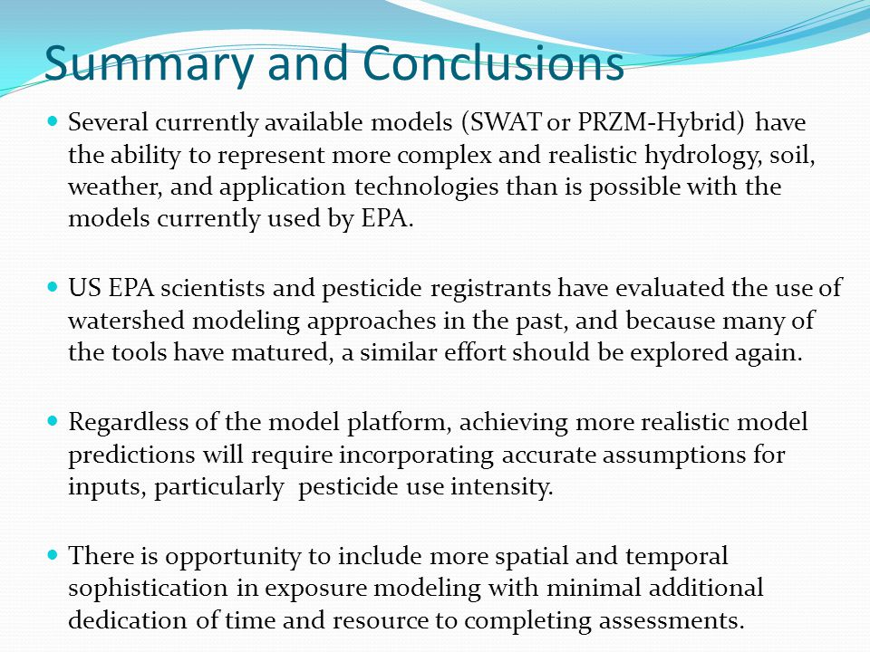 Summary and Conclusions Several currently available models (SWAT or PRZM-Hybrid) have the ability to represent more complex and realistic hydrology, soil, weather, and application technologies than is possible with the models currently used by EPA.