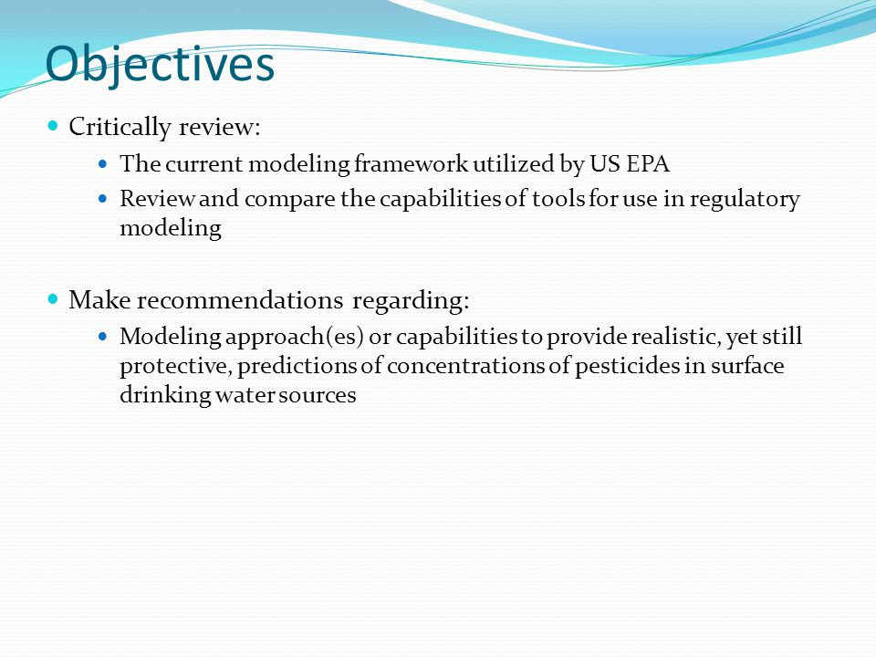 Objectives Critically review: The current modeling framework utilized by US EPA Review and compare the capabilities of tools for use in regulatory modeling Make recommendations regarding: Modeling approach(es) or capabilities to provide realistic, yet still protective, predictions of concentrations of pesticides in surface drinking water sources