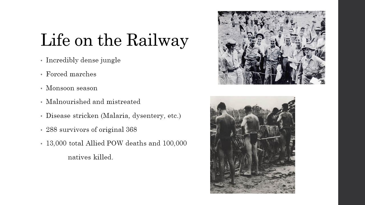 Life on the Railway Incredibly dense jungle Forced marches Monsoon season Malnourished and mistreated Disease stricken (Malaria, dysentery, etc.) 288 survivors of original 368 13,000 total Allied POW deaths and 100,000 natives killed.