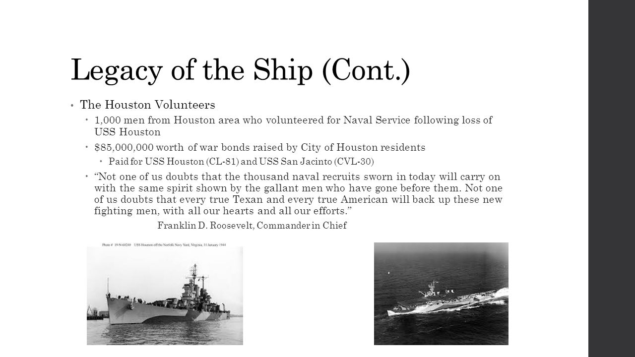 Legacy of the Ship (Cont.) The Houston Volunteers  1,000 men from Houston area who volunteered for Naval Service following loss of USS Houston  $85,000,000 worth of war bonds raised by City of Houston residents  Paid for USS Houston (CL-81) and USS San Jacinto (CVL-30)  Not one of us doubts that the thousand naval recruits sworn in today will carry on with the same spirit shown by the gallant men who have gone before them.