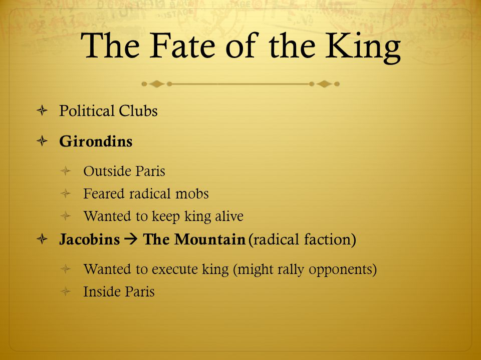 The Fate of the King  Political Clubs  Girondins  Outside Paris  Feared radical mobs  Wanted to keep king alive  Jacobins  The Mountain (radica