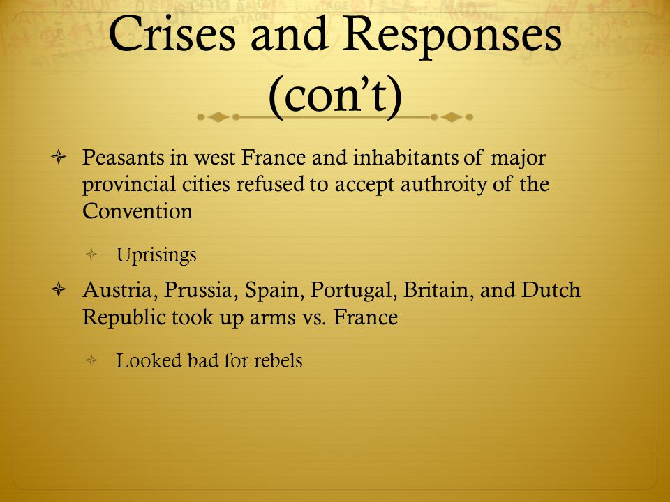 Crises and Responses (con't)  Peasants in west France and inhabitants of major provincial cities refused to accept authroity of the Convention  Uprisings  Austria, Prussia, Spain, Portugal, Britain, and Dutch Republic took up arms vs.