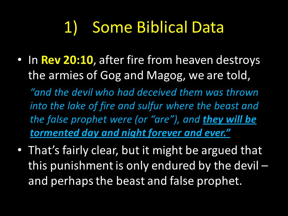 1)Some Biblical Data In Rev 20:10, after fire from heaven destroys the armies of Gog and Magog, we are told, and the devil who had deceived them was thrown into the lake of fire and sulfur where the beast and the false prophet were (or are ), and they will be tormented day and night forever and ever. That's fairly clear, but it might be argued that this punishment is only endured by the devil – and perhaps the beast and false prophet.